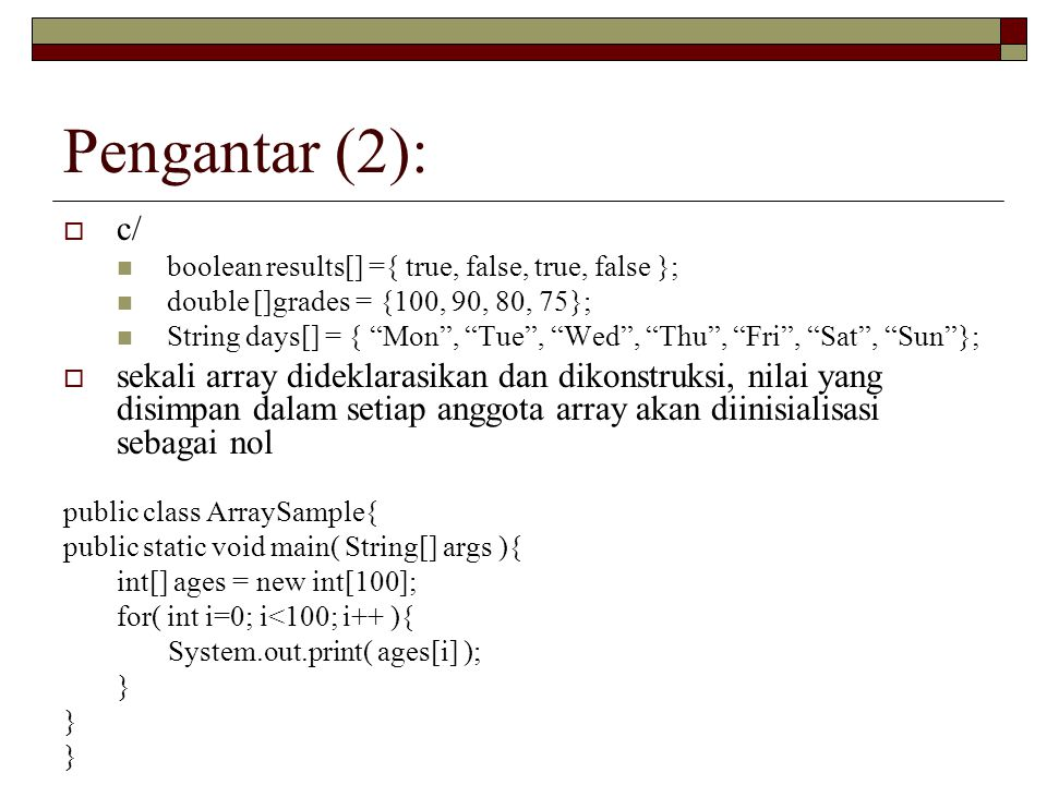 Pengantar (2): c/ boolean results[] ={ true, false, true, false }; double []grades = {100, 90, 80, 75};